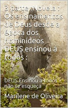 3 parte :Novela : Os ensinamentos de Deus desde a época dos hominídeos DEUS ensinou á todos :: DEUS Ensinou a todos não se esqueça (Portuguese Edition) by Marilene de Oliveira http://www.amazon.com/dp/B0198YWS6M/ref=cm_sw_r_pi_dp_Wk9Qwb0454NN6