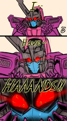 Tarn, it's official. You need a doctor. NOW. Starscream ( whispering to Soundwave): Didn't he need one already? Me: Tarn, you seem fascinated with the fact you have hand's. *Smile's* Are you ok? Tarn: HAAAND'S!! Me: Yes, I know. We all know you have hand's. *Smile's, laughing.*