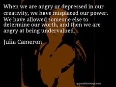 Julia Cameron - quote -- When we are angry or depressed in our creativity, we have misplaced our power. We have allowed someone else to determine our worth, and then we are angry at being undervalued. Julia Cameron, The Artist's Way, Someone Elses, When Us, Quotations, Writer, Encouragement, Inspirational Quotes, Feelings