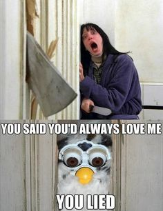 LOL Furbies were the creepiest 90's toy EVER!!!! You hid it under a pile of blankets in a closet so you couldn't hear it and several weeks later discover it and just when you think it's finally dead it opens its bug eyes and says hi!