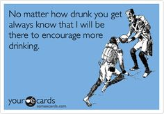 Funny Friendship Ecard: No matter how drunk you get always know that I will be there to encourage more drinking.