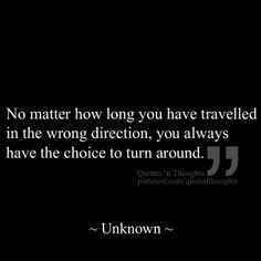 No matter how long you have travelled in the wrong direction, you always have the choice to turn around.