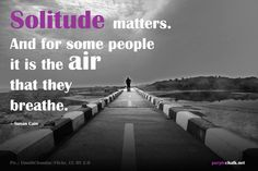 """""""Solitude matters. And for some people it is the air that they breathe."""" –Susan Cain"""