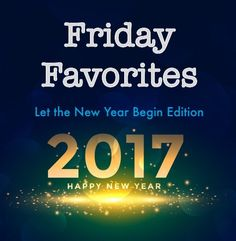 FRIDAY FAVORITES....LET THE NEW YEAR BEGIN EDITION