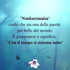 ''nankurunaisa'', credo sia una delle parole più belle del mondo. E' giapponese e significa: ''con il tempo si sistema tutto''.