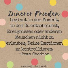 Innerer Frieden beginnt in dem Moment, in dem Du entscheidest, Ereignissen oder anderen Menschen nicht zu erlauben, Deine Emotionen zu kontrollieren. Pema Chodron.