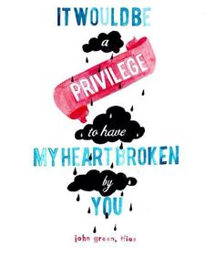 ♥ it would be a privilege to have my heart broken by you♥ -John Green.
