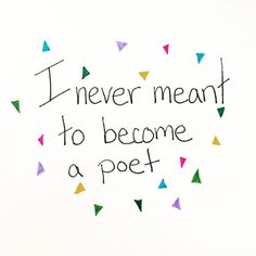 I didn't mean to become a poet.  And yet here I am.  Because... Poetry is my story  starting right in the middle of the feeling Right in the middle of what matters most.  It frees me  from having to try to explain myself  or collect supporting evidence  to prove my voice has the right to speak.  It's just me.  And it fits me just right.  I can bounce around.  Swerve and sway.  Stick and move.  Nimble.  Following the flow of the words that call to me.  No formal logic.  No need to convince…