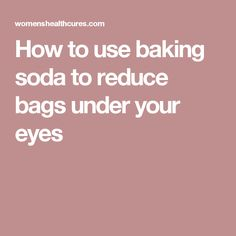 How to use baking soda to reduce bags under your eyes