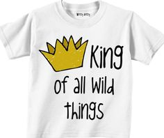 For Antonio's birthday? - Where the Wild Things Are - KING of All WILD THINGS - In Any Size Infant or Toddler Tshirt or Onesie. $12.00, via Etsy.