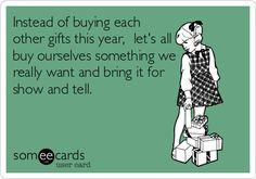 Instead of buying each other gifts this year, let's all buy ourselves something we really want and bring it for show and tell. | Seasonal Ecard | someecards.com