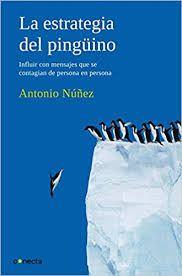 La Estrategia del pingüino : influir con mensajes que se contagian de persona a persona / Antonio Núñez