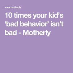 10 times your kid's 'bad behavior' isn't bad - Motherly