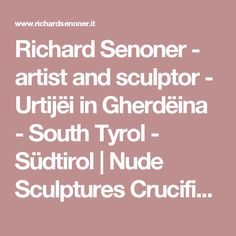 Richard Senoner - artist and sculptor - Urtijëi in Gherdëina - South Tyrol - Südtirol | Nude Sculptures Crucifix Sacred and Secular Sculptures