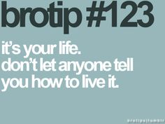 It's your life.  Don't let anyone tell you how to live it.