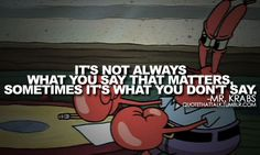It's Not Always What You Say That Matters, Sometimes It's What You Don't Say. -Mr. Krabs #QUOTETHATTALK