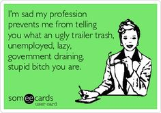 I'm+sad+my+profession+prevents+me+from+telling+you+what+an+ugly+trailer+trash,+unemployed,+lazy,+government+draining,+stupid+bitch+you+are.