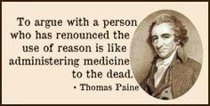 To argue with a person who has renounced the use of reason is like administering medicine to the dead. --Thomas Paine