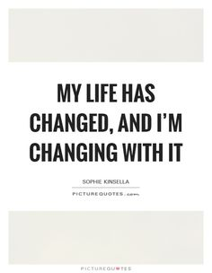 My life has changed, and I'm changing with it. Picture Quotes.