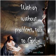 God and Jesus Christ:With or without problems, talk to God.