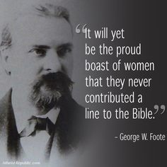 It will yet be the proud boast of women that they never contributed a line to the bible. ~George W. Foote  Wonderful!