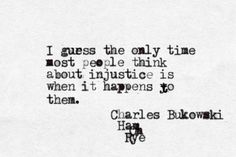 I guess the only time most people think about injustice is when it happens to them. -Charles Bukowski, Ham on Rye