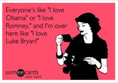 Truuuee!! Haha I'm not a fan of either candidate... Romney is getting my vote, but Luke Bryan for president sounds so much better! :)