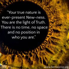 """Your true nature is ever-present New-ness. You are the light of Truth. There is no time, no space and no position in who you are. World Teachers, True Nature, Positivity, Space, Quotes, Life, Floor Space, Quotations, Quote"