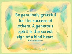 *Be Genuinely Grateful For The Success Of Others. A Generous Spirit Is The Surest Sign Of A Kind Heart.  -Katrina Mayer