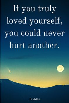 """""""If you truly loved yourself, you could never hurt another.""""  ― Gautama Buddha.  Click this pic for more Buddha quotes that will help you."""