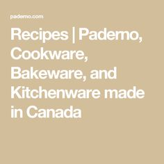 Recipes | Paderno, Cookware, Bakeware, and Kitchenware made in Canada