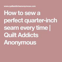 How to sew a perfect quarter-inch seam every time | Quilt Addicts Anonymous