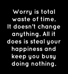 Quote: Worry is total waste of time. It doesn't change anything. All it does is steal your happiness and keep you busy doing nothing.