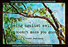 ''Being against evil doesn't make you good''. Ernest Hemingway ...food for thought. Revelation 3:16 So, because you are lukewarm, and neither hot nor cold, I will spit you out of my mouth.