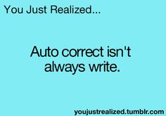 You Just Realized. auto correct.... isn't always correct