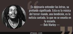 Frases de Bob Marley - Es necesario entender las letras, su profundo significado. Esta es la música del tercer mundo, una bendición, es la noticia cantada, la que no se enseña en la escuela.