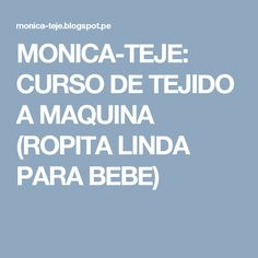 MONICA-TEJE: CURSO DE TEJIDO A MAQUINA (ROPITA LINDA PARA BEBE)