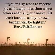 If you really want to receive joy and happiness, then serve others with all your heart. Lift their burden, and your own burden will be lighter. -Ezra Taft Benson