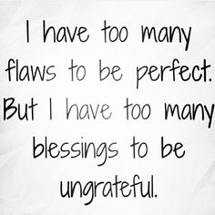 """I have too many flaws to be perfect. But I have too many blessings to be ungrateful"" True. I'm FAR from perfect, but I'm so grateful for the positives I do have in my life."