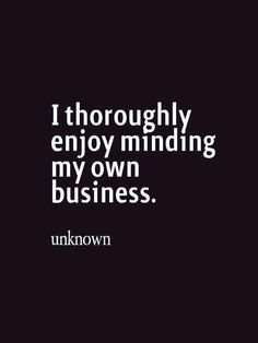 I thoroughly enjoy minding my own business quotes to live by, funny pictures, sayings The Words, Cool Words, Great Quotes, Quotes To Live By, Inspirational Quotes, Motivational, Words Quotes, Me Quotes, Drama Quotes