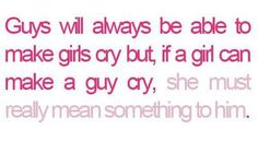 If a girl can make a guy cry, she must really mean something to him.  #truelove