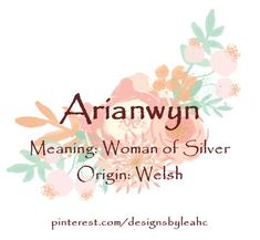 Baby Girl Name: Arianwyn. Meaning: Woman of Silver. Origin: Welsh. Nicknames: Aria, Arie.