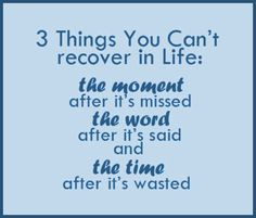 3 Things You Can't recover in life: THE MOMENT after it is missed .. THE WORD after it's said and THE TIME after it's wasted!