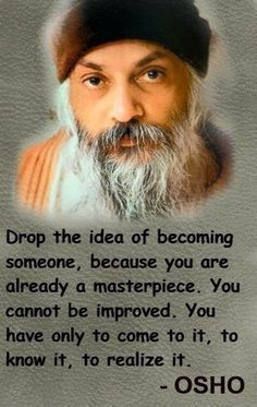Drop the idea of becoming someone, because you are already a masterpiece. You cannot be improved. You have only to come to it, to know it, to realize it. - Osho indian guru and author Osho Quotes On Life, New Quotes, Wisdom Quotes, Positive Quotes, Motivational Quotes, Inspirational Quotes, Spiritual Thoughts, Spiritual Wisdom, Tantra