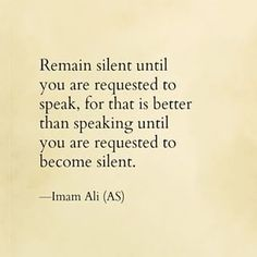 """""""Remain silent until you are requested to speak, for that is better than speaking until you are requested to become silent."""" -Imam Ali (AS) Hazrat Ali Sayings, Imam Ali Quotes, Hadith Quotes, Muslim Quotes, Quran Quotes, Religious Quotes, Wisdom Quotes, Pain Quotes, Best Islamic Quotes"""