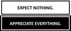 Expect nothing; appreciate everything.