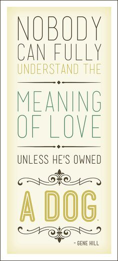 Nobody can fully understand the meaning of love unless he has owned a dog. - Gene Hill