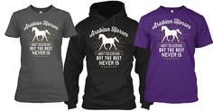ARABIAN HORSES Aren't for everyone, BUT The best never is!  Available in Tees and Hoodies from Size Small to 5x.  Grab one Today.