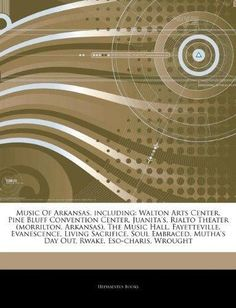 Articles on Music of Arkansas, Including: Walton Arts Center, Pine Bluff Convention Center, Juanita's, Rialto Theater (Morrilton, Arkansas), the Music
