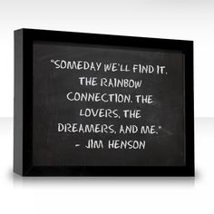 Someday well find it. The Rainbow Connection. The lovers, the dreamers, and me.